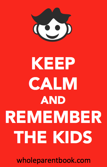 wholeparentbook.com keep calm and remember the kids